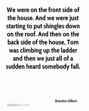Brandon Gilbert - We were on the front side of the house. And we were just starting to put shingles down on the roof. And then on the back side of the house, Tom was climbing up the ladder and then we just all of a sudden heard somebody fall.