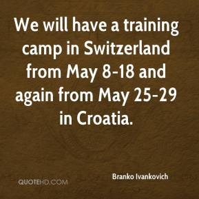 Branko Ivankovich - We will have a training camp in Switzerland from May 8-18 and again from May 25-29 in Croatia.
