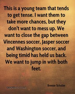 Breeze Schulze - This is a young team that tends to get tense. I want them to take more chances, but they don't want to mess up. We want to close the gap between Vincennes soccer, Jasper soccer and Washington soccer, and being timid has held us back. We want to jump in with both feet.