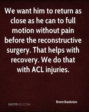 Brent Bankston - We want him to return as close as he can to full motion without pain before the reconstructive surgery. That helps with recovery. We do that with ACL injuries.
