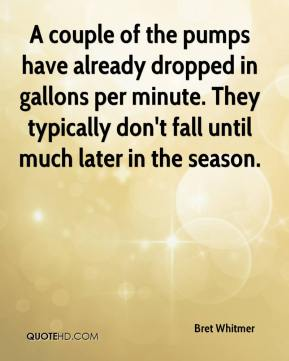 Bret Whitmer - A couple of the pumps have already dropped in gallons per minute. They typically don't fall until much later in the season.