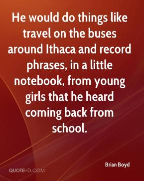 Brian Boyd - He would do things like travel on the buses around Ithaca and record phrases, in a little notebook, from young girls that he heard coming back from school.