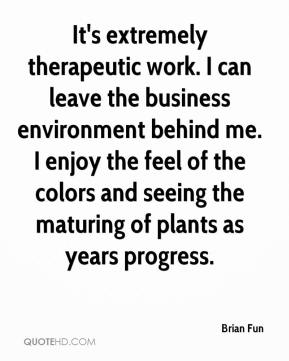 Brian Fun - It's extremely therapeutic work. I can leave the business environment behind me. I enjoy the feel of the colors and seeing the maturing of plants as years progress.