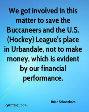 We got involved in this matter to save the Buccaneers and the U.S. (Hockey) League's place in Urbandale, not to make money, which is evident by our financial performance.