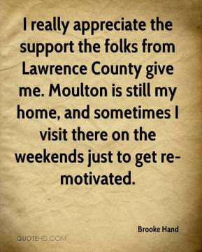 Brooke Hand - I really appreciate the support the folks from Lawrence County give me. Moulton is still my home, and sometimes I visit there on the weekends just to get re-motivated.