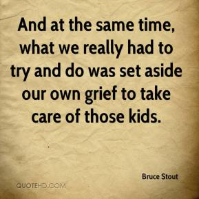 Bruce Stout - And at the same time, what we really had to try and do was set aside our own grief to take care of those kids.