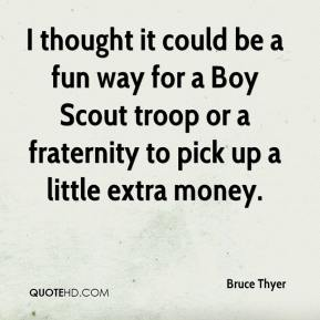 Bruce Thyer - I thought it could be a fun way for a Boy Scout troop or a fraternity to pick up a little extra money.