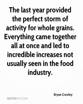 Bryan Crowley - The last year provided the perfect storm of activity for whole grains. Everything came together all at once and led to incredible increases not usually seen in the food industry.