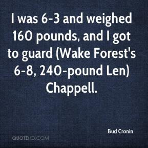 Bud Cronin - I was 6-3 and weighed 160 pounds, and I got to guard (Wake Forest's 6-8, 240-pound Len) Chappell.