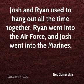 Bud Somerville - Josh and Ryan used to hang out all the time together. Ryan went into the Air Force, and Josh went into the Marines.