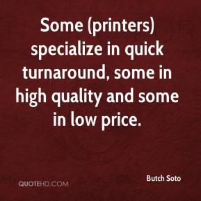 Butch Soto - Some (printers) specialize in quick turnaround, some in high quality and some in low price.