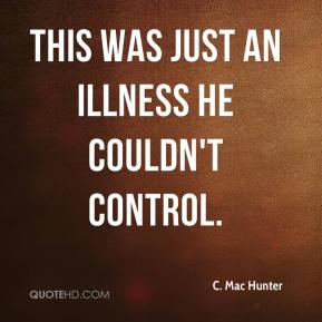 C. Mac Hunter - This was just an illness he couldn't control.