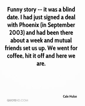 Cale Hulse - Funny story -- it was a blind date. I had just signed a deal with Phoenix (in September 2003) and had been there about a week and mutual friends set us up. We went for coffee, hit it off and here we are.