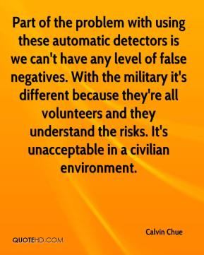 Calvin Chue - Part of the problem with using these automatic detectors is we can't have any level of false negatives. With the military it's different because they're all volunteers and they understand the risks. It's unacceptable in a civilian environment.