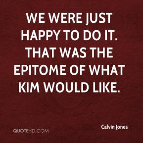 Calvin Jones - We were just happy to do it. That was the epitome of what Kim would like.