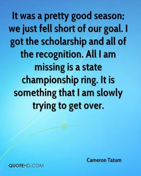 Cameron Tatum - It was a pretty good season; we just fell short of our goal. I got the scholarship and all of the recognition. All I am missing is a state championship ring. It is something that I am slowly trying to get over.