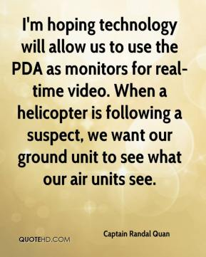 Captain Randal Quan - I'm hoping technology will allow us to use the PDA as monitors for real-time video. When a helicopter is following a suspect, we want our ground unit to see what our air units see.