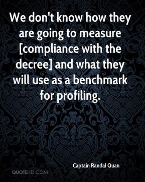 Captain Randal Quan - We don't know how they are going to measure [compliance with the decree] and what they will use as a benchmark for profiling.