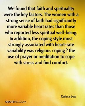 We found that faith and spirituality were the key factors. The women with a strong sense of faith had significantly more variable heart rates than those who reported less spiritual well-being. In addition, the coping style most strongly associated with heart-rate variability was religious coping ? the use of prayer or meditation to cope with stress and find comfort.