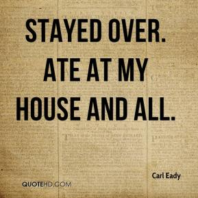 Carl Eady - Stayed over. Ate at my house and all.