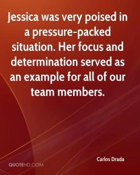 Carlos Drada - Jessica was very poised in a pressure-packed situation. Her focus and determination served as an example for all of our team members.