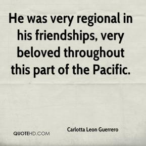 Carlotta Leon Guerrero - He was very regional in his friendships, very beloved throughout this part of the Pacific.