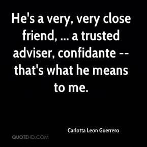 Carlotta Leon Guerrero - He's a very, very close friend, ... a trusted adviser, confidante -- that's what he means to me.