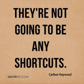 Carlton Haywood - They're not going to be any shortcuts.