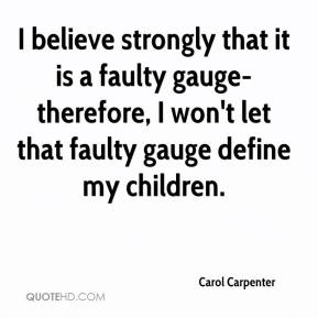 Carol Carpenter - I believe strongly that it is a faulty gauge- therefore, I won't let that faulty gauge define my children.