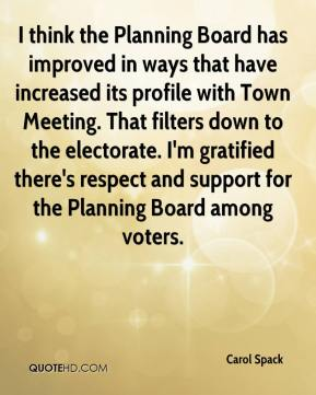 Carol Spack - I think the Planning Board has improved in ways that have increased its profile with Town Meeting. That filters down to the electorate. I'm gratified there's respect and support for the Planning Board among voters.