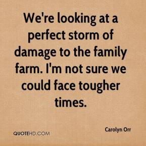 Carolyn Orr - We're looking at a perfect storm of damage to the family farm. I'm not sure we could face tougher times.