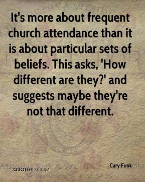 Cary Funk - It's more about frequent church attendance than it is about particular sets of beliefs. This asks, 'How different are they?' and suggests maybe they're not that different.