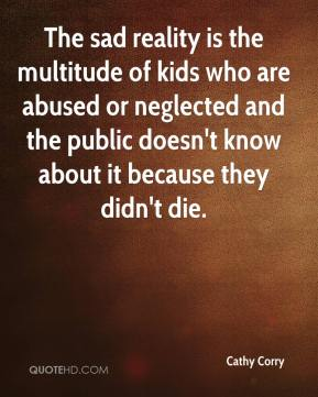 Cathy Corry - The sad reality is the multitude of kids who are abused or neglected and the public doesn't know about it because they didn't die.