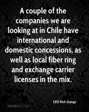 CEO Rich Grange - A couple of the companies we are looking at in Chile have international and domestic concessions, as well as local fiber ring and exchange carrier licenses in the mix.