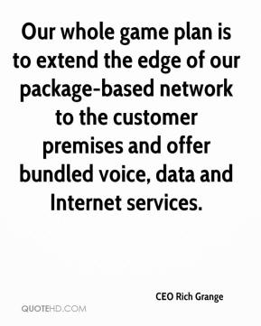 CEO Rich Grange - Our whole game plan is to extend the edge of our package-based network to the customer premises and offer bundled voice, data and Internet services.
