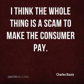 Charles Bautz - I think the whole thing is a scam to make the consumer pay.