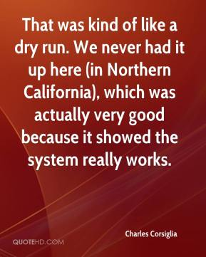Charles Corsiglia - That was kind of like a dry run. We never had it up here (in Northern California), which was actually very good because it showed the system really works.