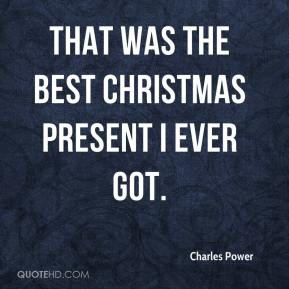Charles Power - That was the best Christmas present I ever got.