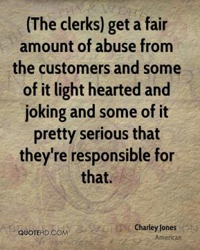 Charley Jones - (The clerks) get a fair amount of abuse from the customers and some of it light hearted and joking and some of it pretty serious that they're responsible for that.