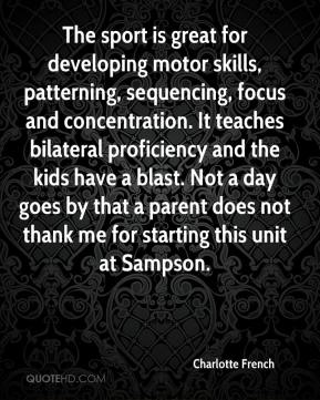 Charlotte French - The sport is great for developing motor skills, patterning, sequencing, focus and concentration. It teaches bilateral proficiency and the kids have a blast. Not a day goes by that a parent does not thank me for starting this unit at Sampson.