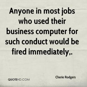 Cherie Rodgers - Anyone in most jobs who used their business computer for such conduct would be fired immediately.