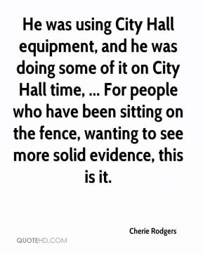 Cherie Rodgers - He was using City Hall equipment, and he was doing some of it on City Hall time, ... For people who have been sitting on the fence, wanting to see more solid evidence, this is it.