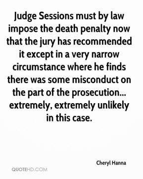 Cheryl Hanna - Judge Sessions must by law impose the death penalty now that the jury has recommended it except in a very narrow circumstance where he finds there was some misconduct on the part of the prosecution... extremely, extremely unlikely in this case.