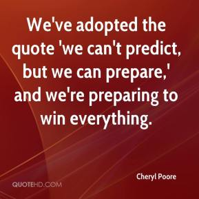 Cheryl Poore - We've adopted the quote 'we can't predict, but we can prepare,' and we're preparing to win everything.