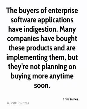Chris Mines - The buyers of enterprise software applications have indigestion. Many companies have bought these products and are implementing them, but they're not planning on buying more anytime soon.
