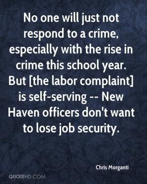 Chris Morganti - No one will just not respond to a crime, especially with the rise in crime this school year. But [the labor complaint] is self-serving -- New Haven officers don't want to lose job security.