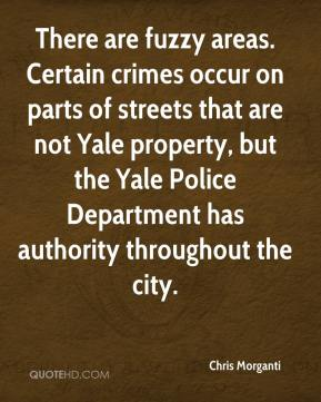 Chris Morganti - There are fuzzy areas. Certain crimes occur on parts of streets that are not Yale property, but the Yale Police Department has authority throughout the city.