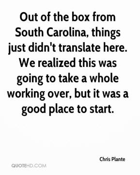 Chris Plante - Out of the box from South Carolina, things just didn't translate here. We realized this was going to take a whole working over, but it was a good place to start.