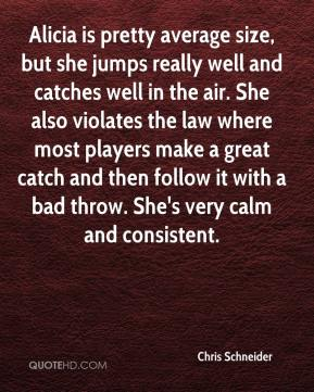 Chris Schneider - Alicia is pretty average size, but she jumps really well and catches well in the air. She also violates the law where most players make a great catch and then follow it with a bad throw. She's very calm and consistent.