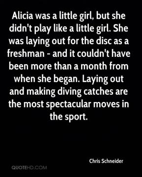 Chris Schneider - Alicia was a little girl, but she didn't play like a little girl. She was laying out for the disc as a freshman - and it couldn't have been more than a month from when she began. Laying out and making diving catches are the most spectacular moves in the sport.